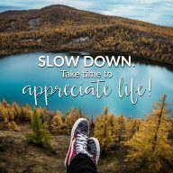 Slow Down. Take Time To Appreciate.