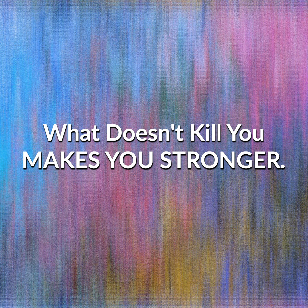 What Doesn't Kill You Will Make You Stronger